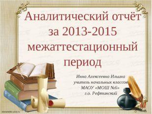 Аналитический отчёт за 2013-2015 межаттестационный период Инна Алексеевна Иль