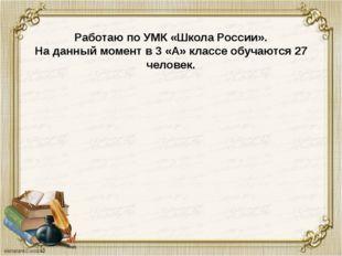 Работаю по УМК «Школа России». На данный момент в 3 «А» классе обучаются 27 ч