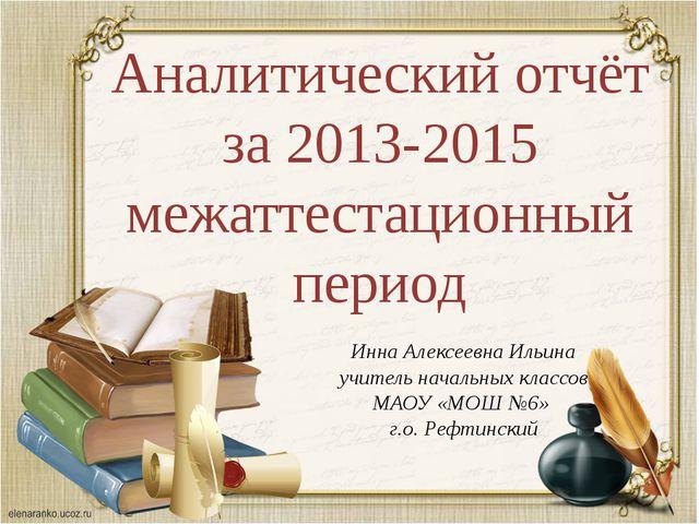 Аналитический отчёт за 2013-2015 межаттестационный период Инна Алексеевна Иль...