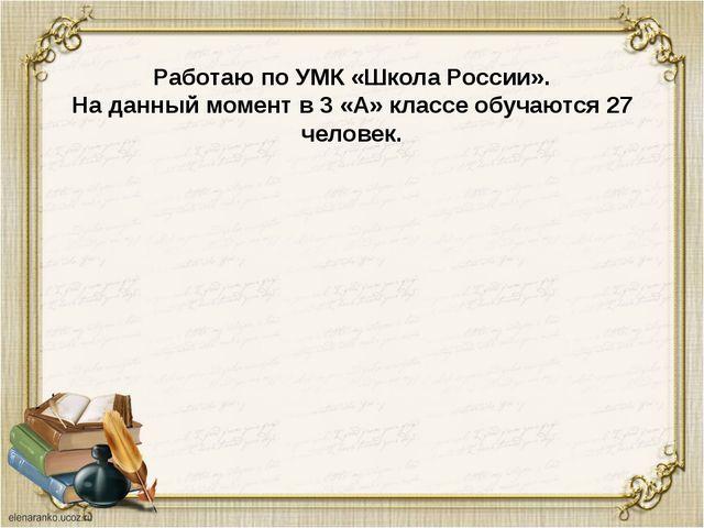 Работаю по УМК «Школа России». На данный момент в 3 «А» классе обучаются 27 ч...