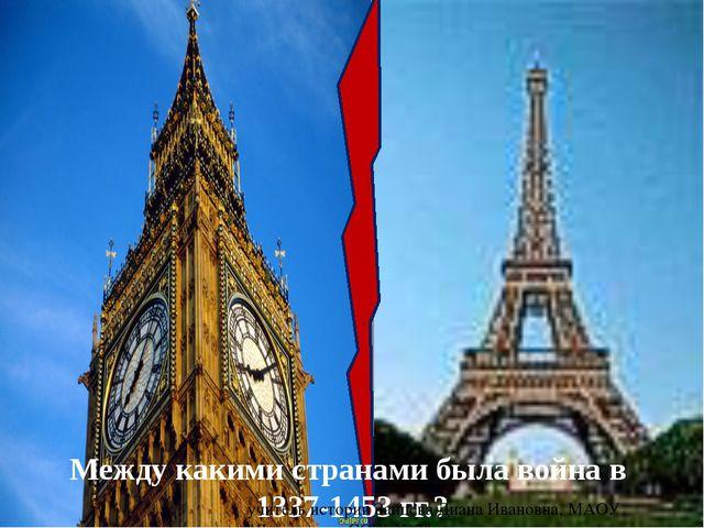 Между какими странами была война в 1337-1453 гг.? учитель истории Зайцева Ди...