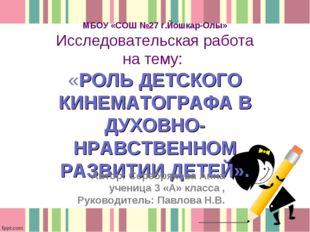 МБОУ «СОШ №27 г.Йошкар-Олы» Исследовательская работа на тему: «РОЛЬ ДЕТСКОГО