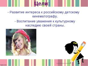Цели: - Развитие интереса к российскому детскому кинематографу. - Воспитание