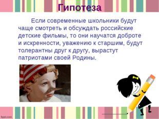 Гипотеза Если современные школьники будут чаще смотреть и обсуждать российски