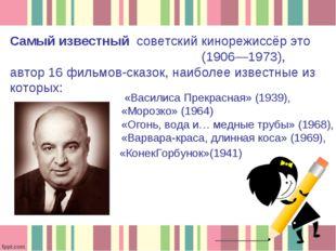 Самый известный советский кинорежиссёр это Алекса́ндр Арту́рович Ро́у(1906—1