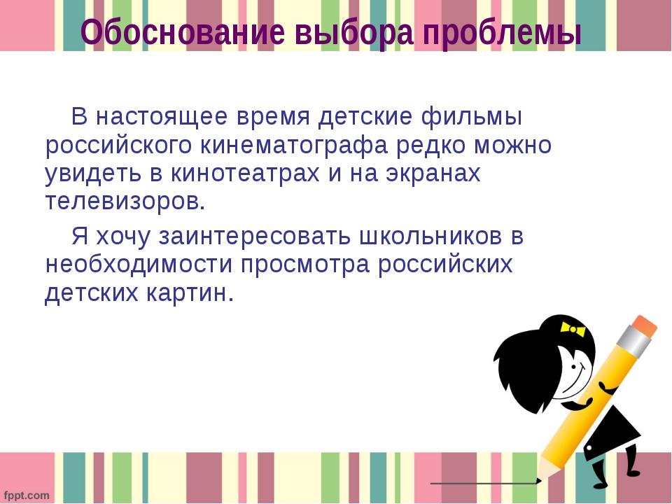Обоснование выбора проблемы В настоящее время детские фильмы российского кине...