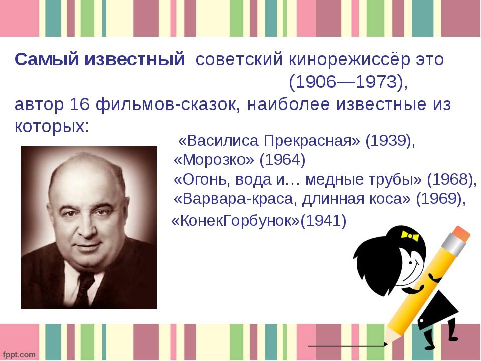 Самый известный советский кинорежиссёр это Алекса́ндр Арту́рович Ро́у(1906—1...