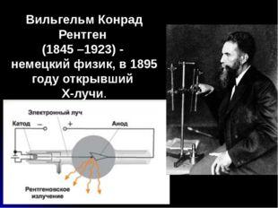 Вильгельм Конрад Рентген (1845 –1923) - немецкий физик, в 1895 году открывший