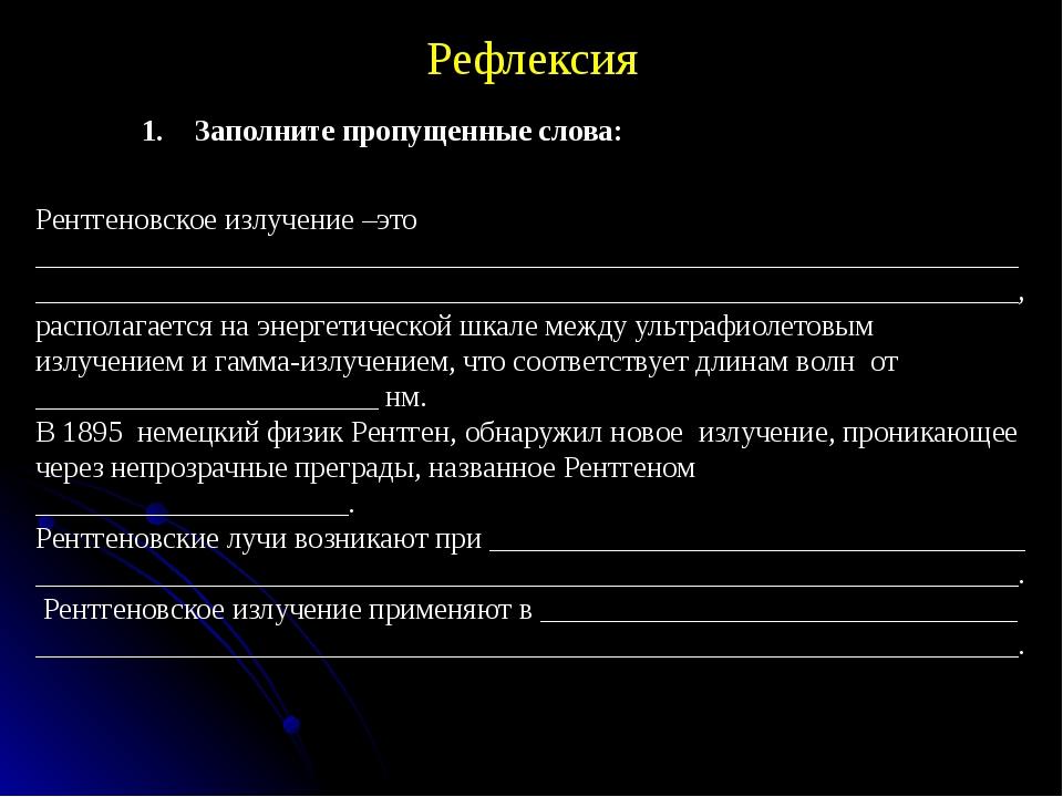 Рефлексия Заполните пропущенные слова: Рентгеновское излучение –это _________...