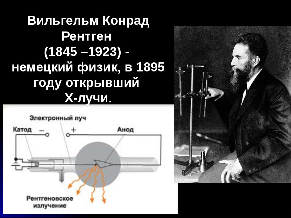 Вильгельм Конрад Рентген (1845 –1923) - немецкий физик, в 1895 году открывший...