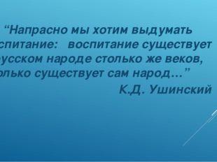 """""""Напрасно мы хотим выдумать воспитание: воспитание существует в русском наро"""