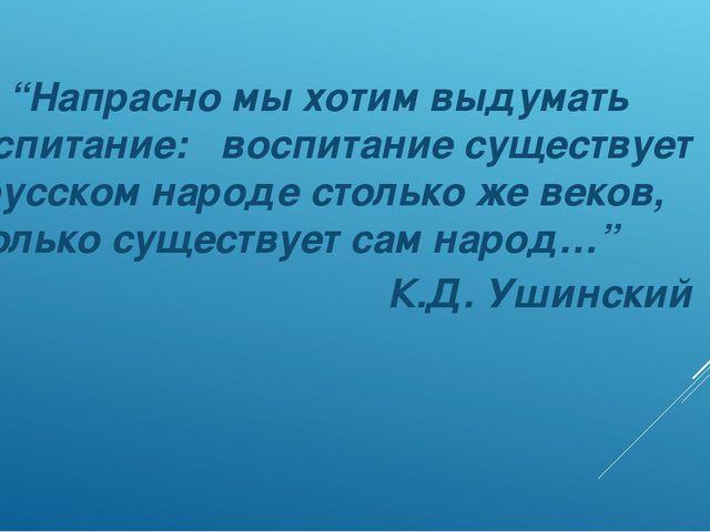 """""""Напрасно мы хотим выдумать воспитание: воспитание существует в русском наро..."""