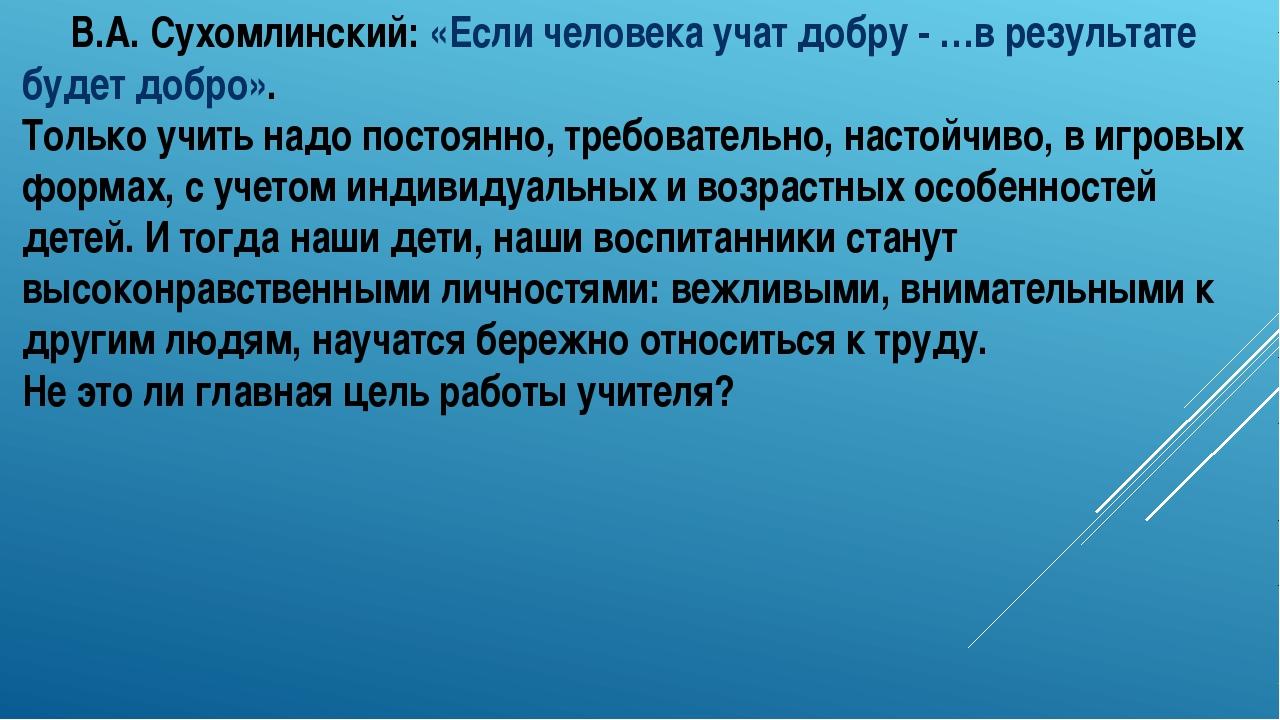 В.А. Сухомлинский: «Если человека учат добру - …в результате будет добро»....