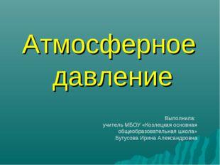 Атмосферное давление Выполнила: учитель МБОУ «Козлецкая основная общеобразова