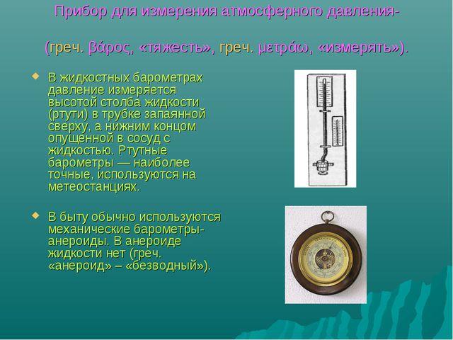 Прибор для измерения атмосферного давления- баро́метр (греч. βάρος, «тяжесть»...