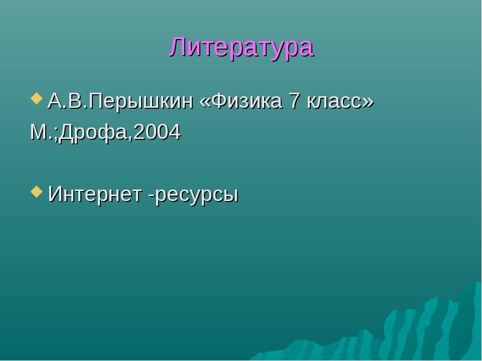 Литература А.В.Перышкин «Физика 7 класс» М.;Дрофа,2004 Интернет -ресурсы
