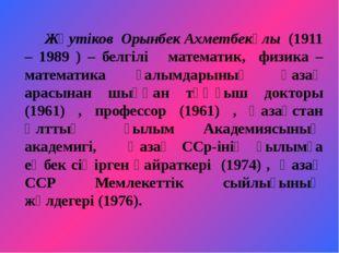 Жәутіков Орынбек Ахметбекұлы (1911 – 1989 ) – белгілі математик, физика –мат