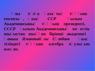 Ұлы тұлға қазақтың тұңғыш геологы , Қазақ ССР Ғылым Академиясының тұңғыш пре