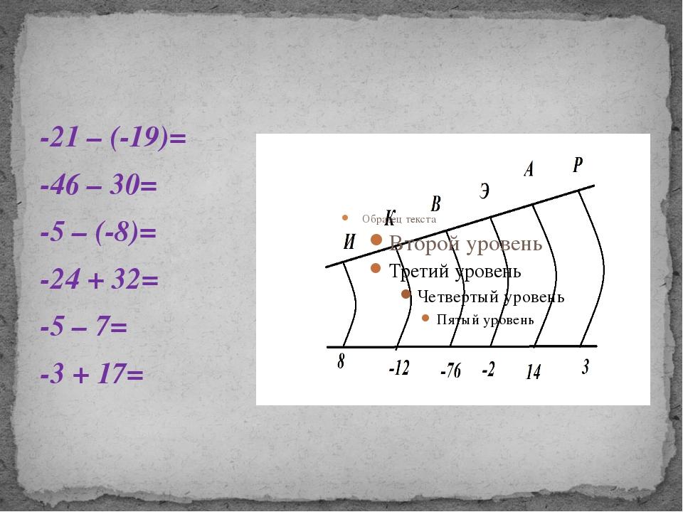 -21 – (-19)= -46 – 30= -5 – (-8)= -24 + 32= -5 – 7= -3 + 17=