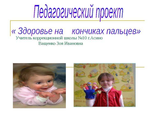 Учитель коррекционной школы №10 г.Асино Ващенко Зоя Ивановна