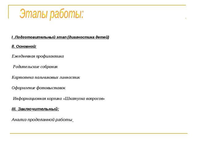 I .Подготовительный этап (диагностика детей) ll. Основной: Ежедневная профила...