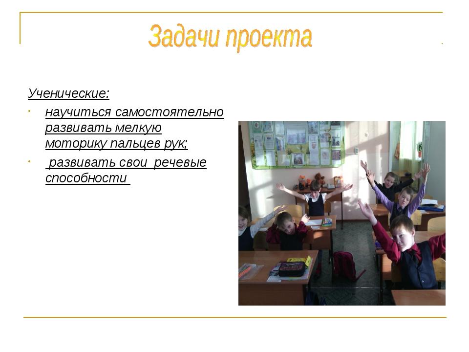 Ученические: научиться самостоятельно развивать мелкую моторику пальцев рук;...