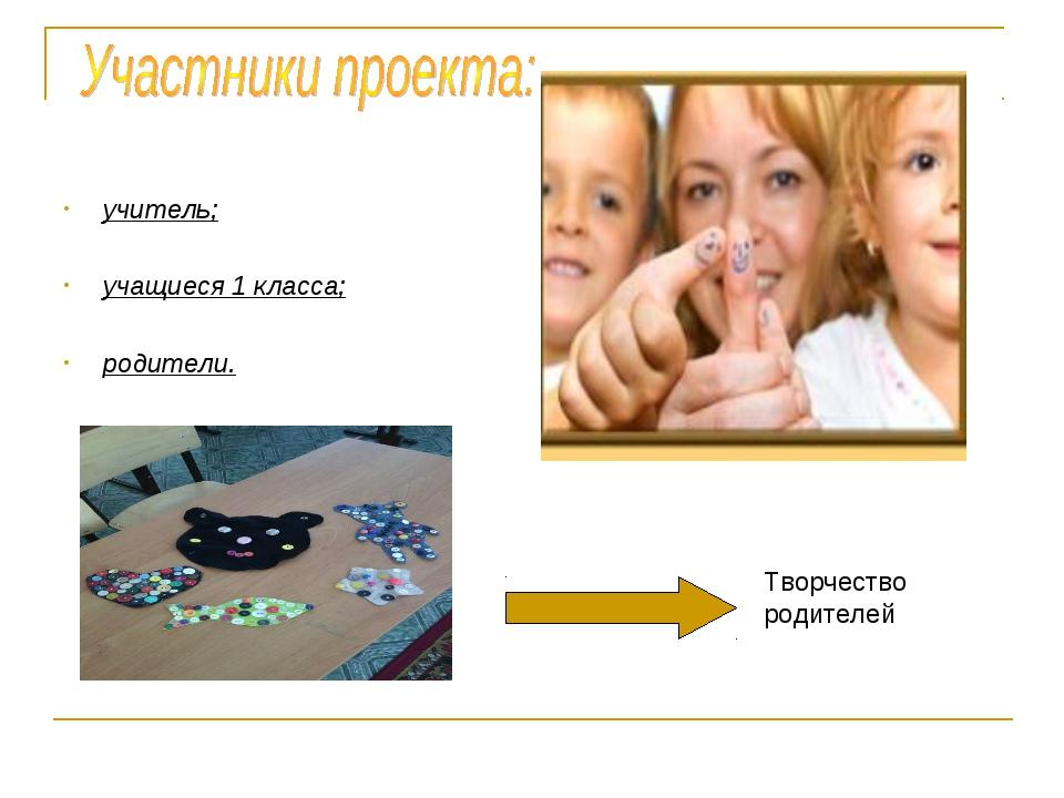 учитель; учащиеся 1 класса; родители. Творчество родителей