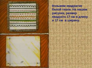 Возьмем квадратик белой ткани. На нашем рисунке, размер квадрата 17 см в длин