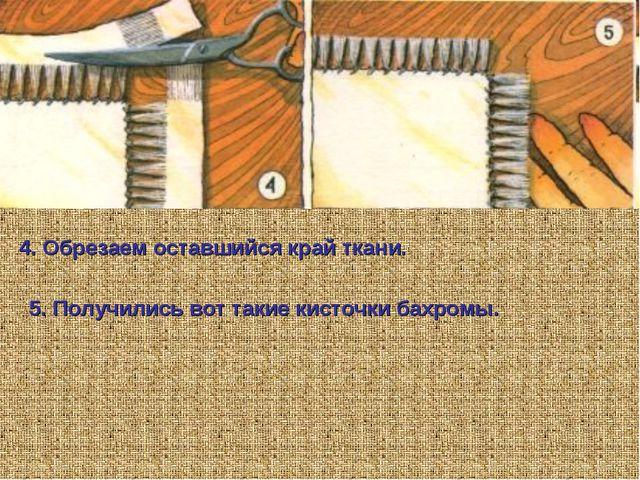 4. Обрезаем оставшийся край ткани. 5. Получились вот такие кисточки бахромы.