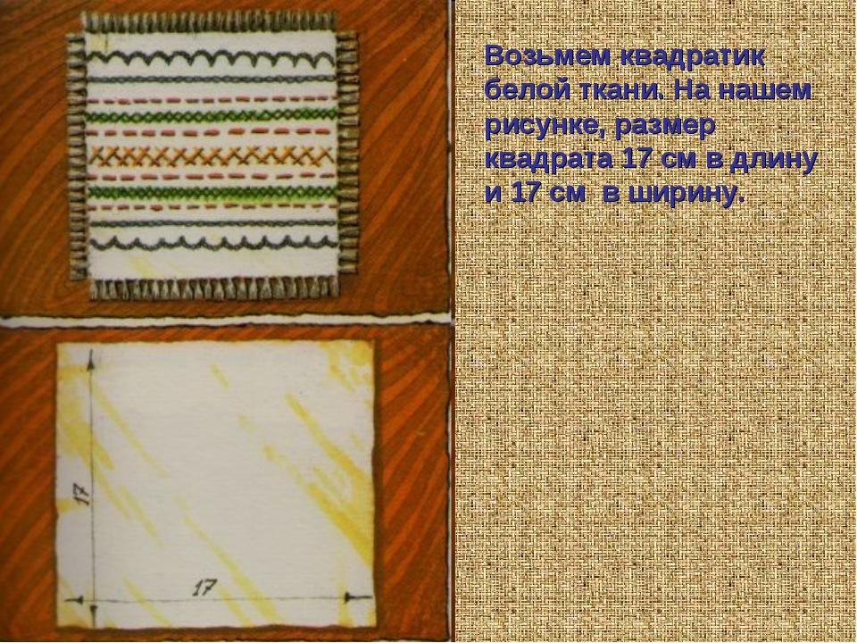 Возьмем квадратик белой ткани. На нашем рисунке, размер квадрата 17 см в длин...