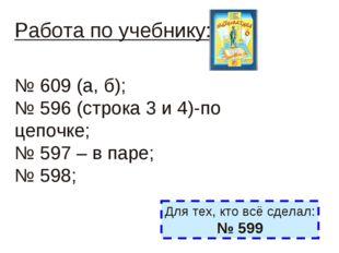 Работа по учебнику: № 609 (а, б); № 596 (строка 3 и 4)-по цепочке; № 597 – в