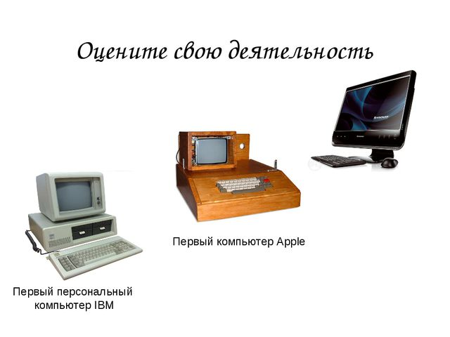Оцените свою деятельность Первый персональный компьютер IBM Первый компьютер...