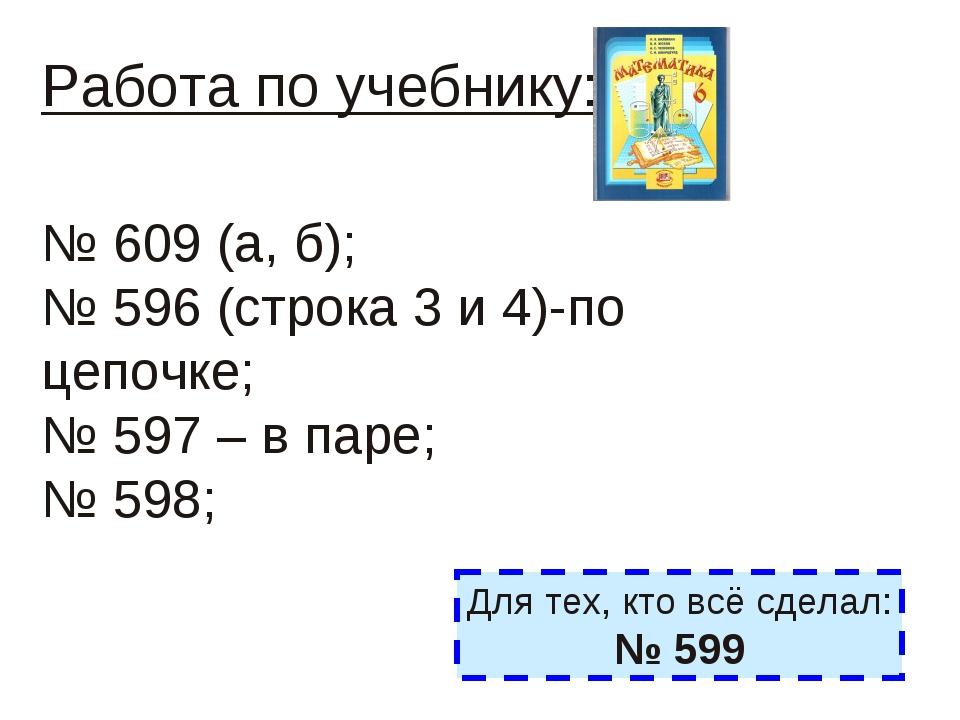 Работа по учебнику: № 609 (а, б); № 596 (строка 3 и 4)-по цепочке; № 597 – в...