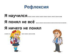 Рефлексия Я научился…………………….. Я понял не всё ………………….. Я ничего не понял ………