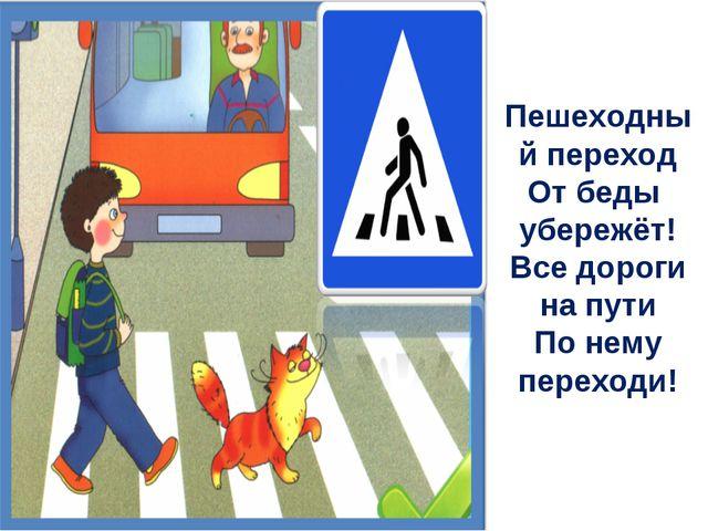 Пешеходный переход От беды убережёт! Все дороги на пути По нему переходи!