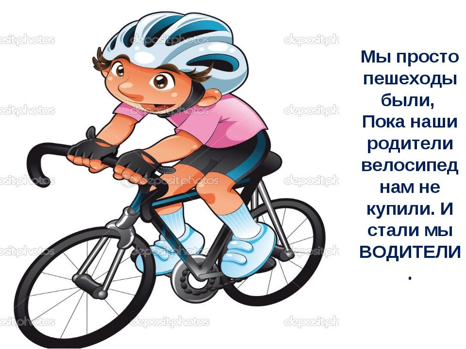Мы просто пешеходы были, Пока наши родители велосипед нам не купили. И стали...