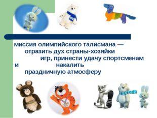 миссия олимпийского талисмана— отразить дух страны-хозяйки игр, принести
