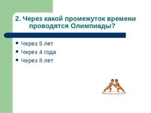 2. Через какой промежуток времени проводятся Олимпиады? Через 5 лет Через 4 г