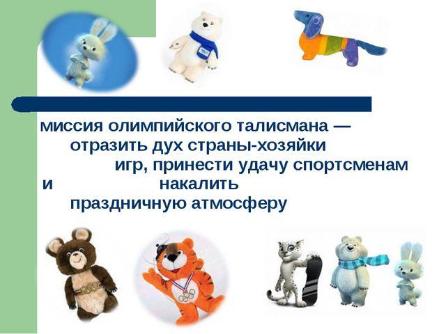 миссия олимпийского талисмана— отразить дух страны-хозяйки игр, принести...