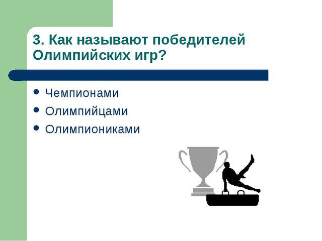 3. Как называют победителей Олимпийских игр? Чемпионами Олимпийцами Олимпиони...