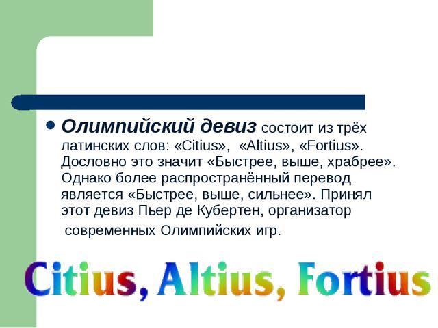 Олимпийский девиз состоит из трёх латинских слов: «Citius», «Аltius», «Fortiu...