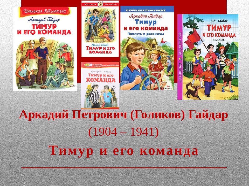 Аркадий Петрович (Голиков) Гайдар (1904 – 1941) Тимур и его команда