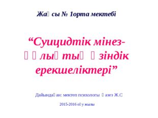 """Жақсы № 1орта мектебі """"Суицидтік мінез-құлықтың өзіндік ерекшеліктері"""" Дайынд"""