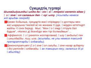 Суицидтің түрлері Шынайы(шындығында да өзін-өзі өлтіргісі келетін адам ) Өз-ө