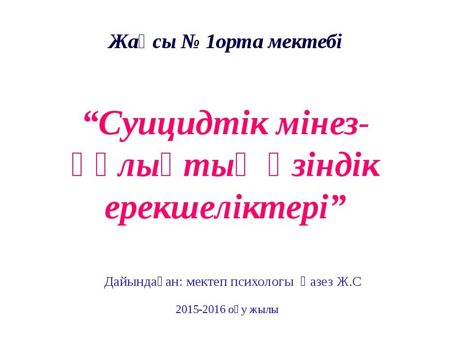 """Жақсы № 1орта мектебі """"Суицидтік мінез-құлықтың өзіндік ерекшеліктері"""" Дайынд..."""