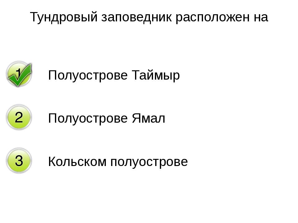 Тундровый заповедник расположен на Полуострове Таймыр Полуострове Ямал Кольск...
