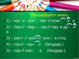 Расшифруйте запись 1) – кас -// - кос-, - лаг -//-лож-: а а 2) – бер-// - би