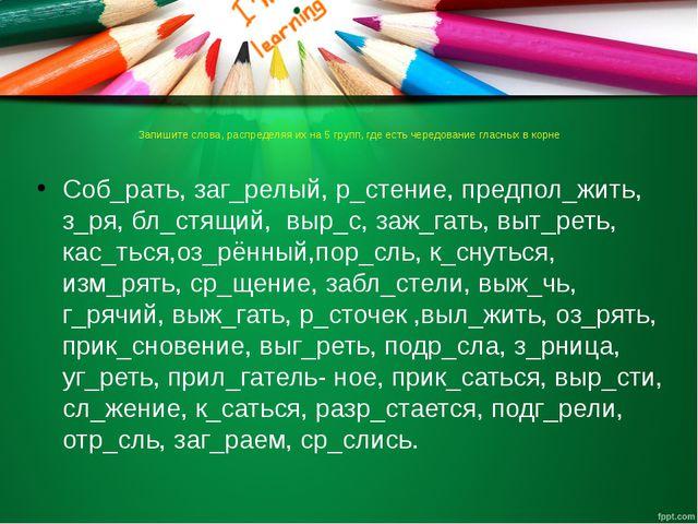 Запишите слова, распределяя их на 5 групп, где есть чередование гласных в кор...