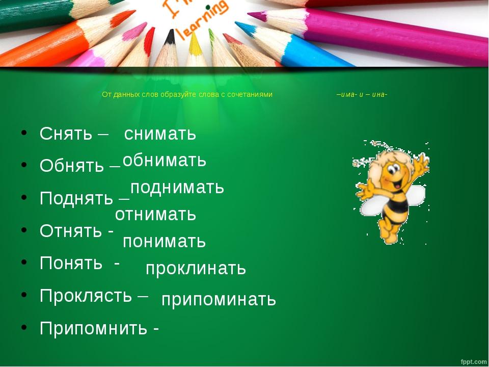 От данных слов образуйте слова с сочетаниями –има- и – ина- Снять – Обнять –...