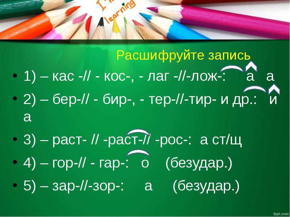 Расшифруйте запись 1) – кас -// - кос-, - лаг -//-лож-: а а 2) – бер-// - би...